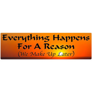 Everything Happens For A Reason We Make Up Later - Bumper Sticker
